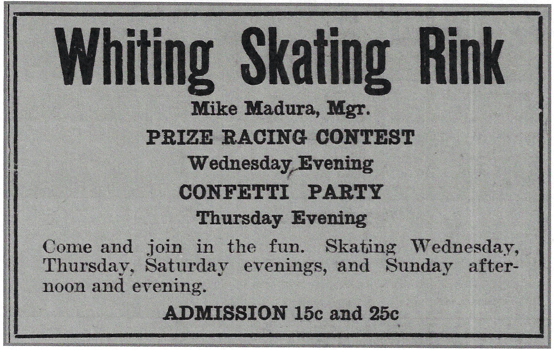 One of ice skating's main competitors in the early 1900s was roller skating. Mike Madura operated the very popular Whiting Skating Rink, which he promotes in this 1911 ad. It was a roller skating rink located at 1865 Indianapolis Boulevard. Roller skating had the advantage of being year-round, and in the winter it was easily the warmer option. But, in a time when most people didn't have a lot of extra cash to spend, ice skating was free.