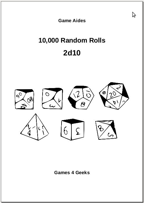 10,000 Random Rolls - The 10,000 Random Rolls series does pretty much what the name says; it provides sheets containing ten thousand rolls of the named die or dice.Who would want such a thing, when they can just roll some dice?Maybe when you GM, you don't always want to let on that you're making a roll. The sound of you crossing off a number from the list might just be you making a note of something, but the sound of dice clattering is a dead giveaway of a roll.Maybe you have terrible luck, or thing your dice are cursed (despite that time you microwaved the one that kept fumbling, as a warning to the others).Maybe you have an allergy to polyhedrons.Maybe you just like looking at lists of random numbers – I'm not here to judge.Maybe there's another reason.Whatever the reason, I hope these game aides will satisfy.