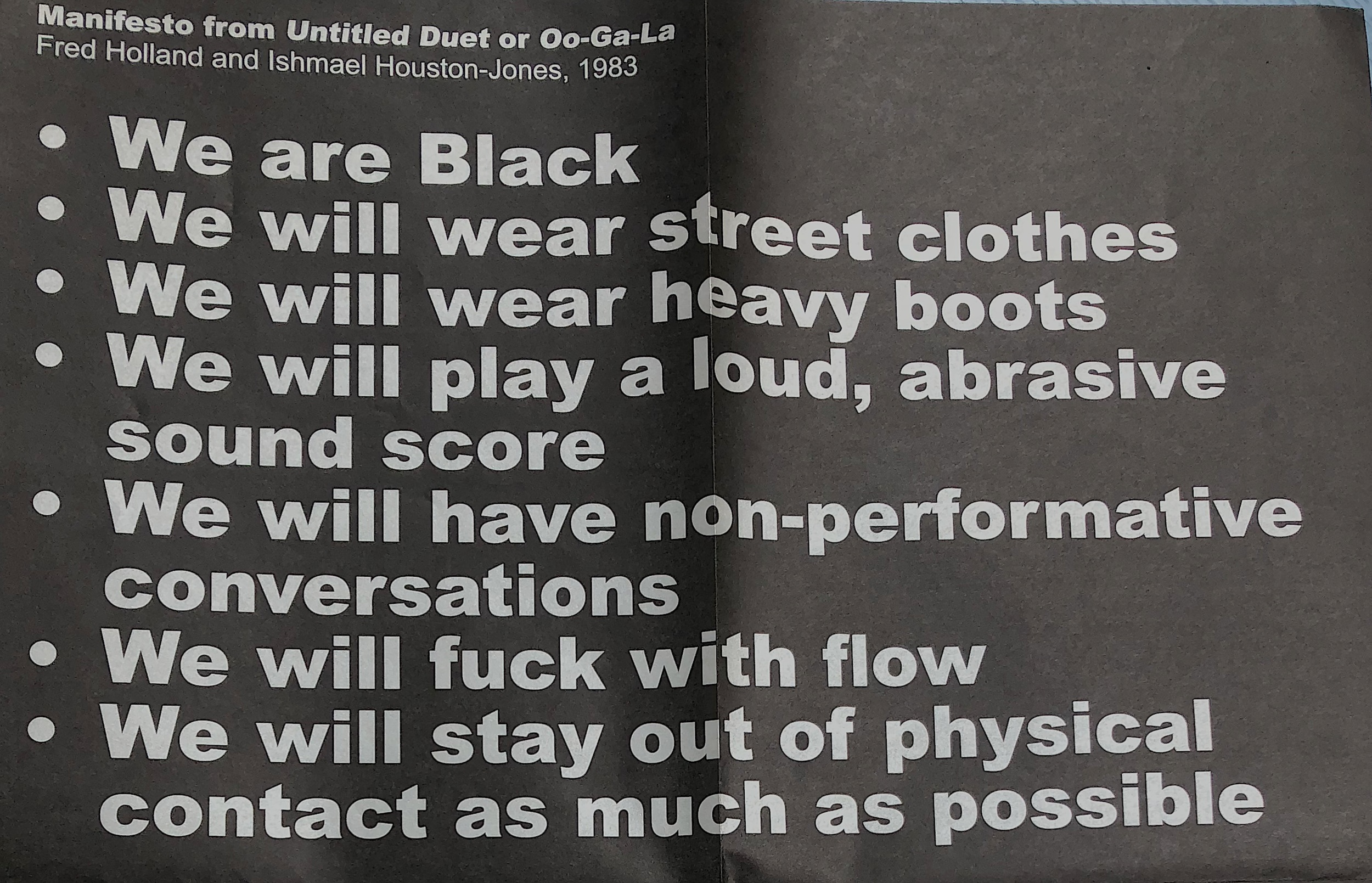 This manifesto for Fred Holland and Ishmael Houston-Jones's 1983  Untitled Duet  at Contact at 10th and 2nd was not disclosed to the audience.  The Institute for Contemporary Art, Philadelphia printed this poster as part of the installation, Endless Shout, 2017