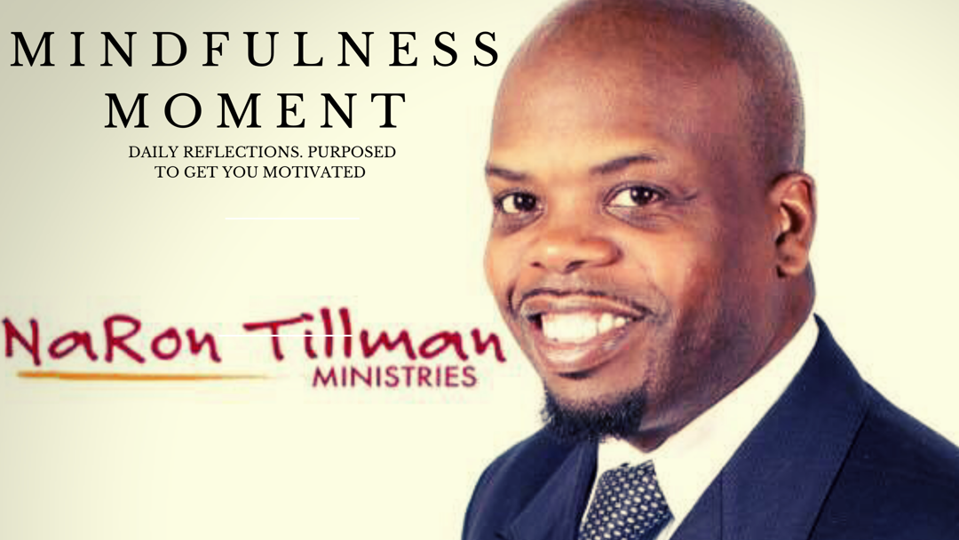NaRon Tillman, Pastor of One Ministries & Mindfulness Coach  Happy Sunday!  Take a second to watch this video and share it. It's only 1 minute long and its geared toward helping you to set the tone for your day with a thought.   These thoughts are not radical, in fact, they are things you have already heard. My job is to remind you.   LIsten now!