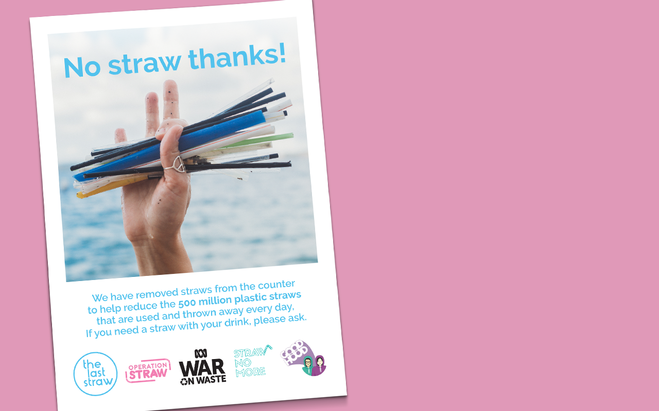 'No Straw Thanks' - If you're yet to completely eliminate plastic straws from your operations, but have moved plastic straws off display or only offer them on request, encourage your customers to sip straw free by displaying this poster or postcard.