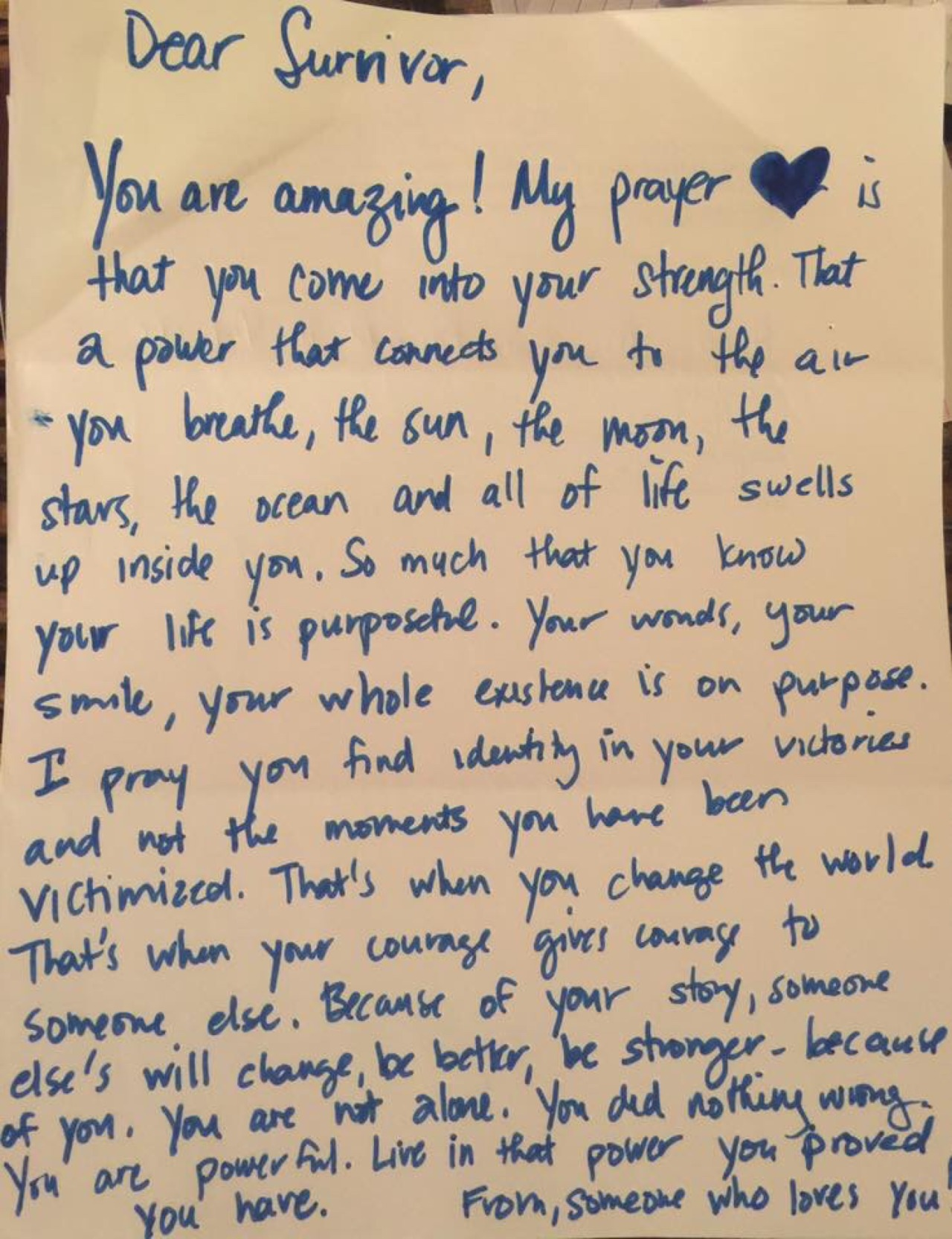 Dear Survivor,  You are amazing! My prayer is that you come into your strength. That a power that connects you to the air you breathe the sun, the moon, the stars, the ocean and all of life swells up inside you. So much that you know your life is purposeful. Your words, your smile, your whole existence is on purpose. I pray you find identity in your victories and not the moments you have been victimized. That's when you change the world. That's when your courage gives courage to someone else. Because of your story, someone else's will change, be better, be stronger– because of you. You are not alone. You did nothing wrong. You are powerful. Live in that power you proved you have.  From,   Someone who loves you