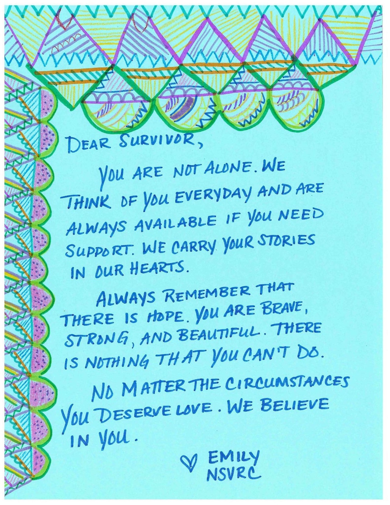 Dear Survivor,  You are not alone. We think of you everyday and are always available if you need support. We carry your stories in our hearts.  Always remember that there is hope. You are brave, strong and beautiful. There is nothing that you can't do.  No matter the circumstances you deserve love. We believe in you.  Love, Emily  NSVRC