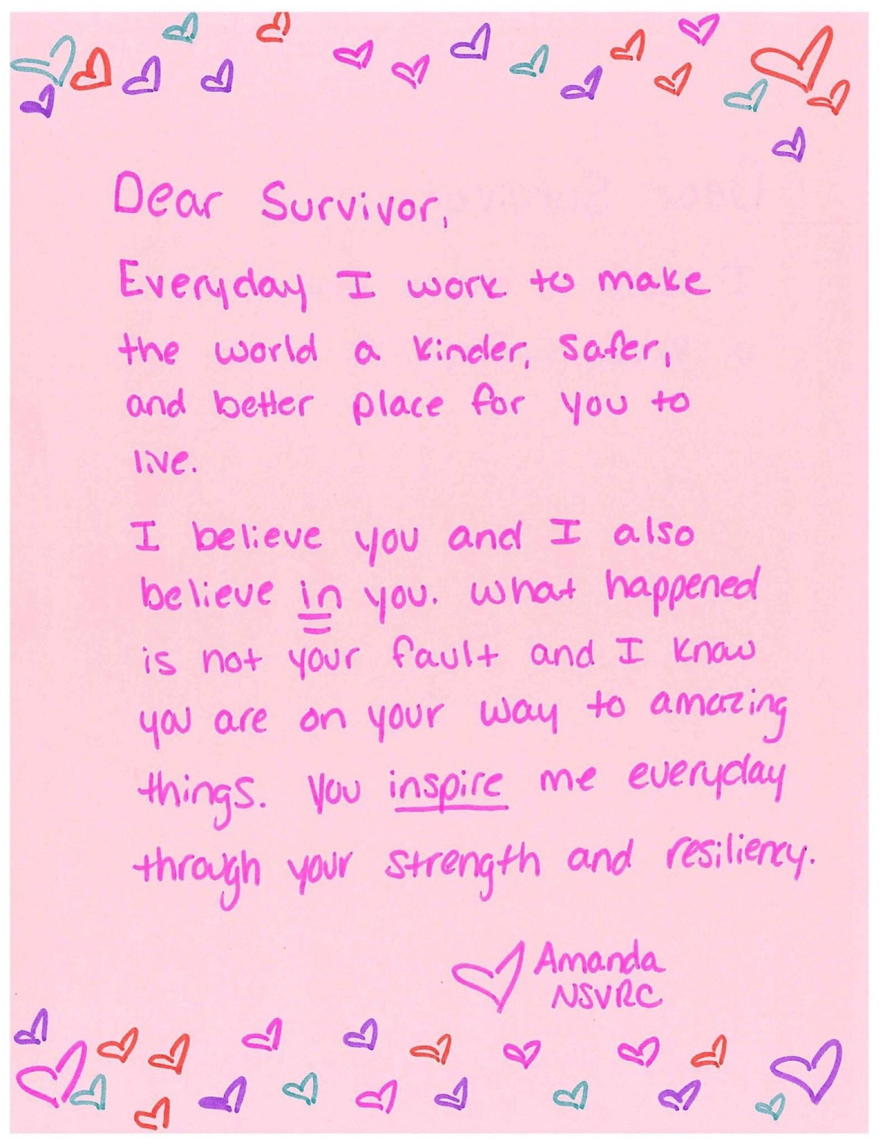Dear Survivor,  Everyday I work to make the world a kinder, safer, and better place for you to live.   I believe you and I also believe in you. What happened is not your fault and I know you are on your way to amazing things. You inspire me everyday through your strength and resiliency.   Love, Amanda NSVRC