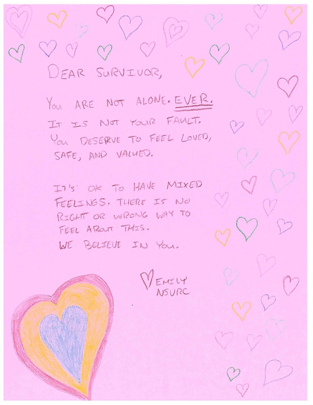 Dear Survivor,  You are not alone. Ever. It is not your fault. You deserve to feel loved, safe and valued.  It's OK to have mixed feelings. There is no right or wrong way to feel about this.  We believe in you.  Love, Emily NSVRC