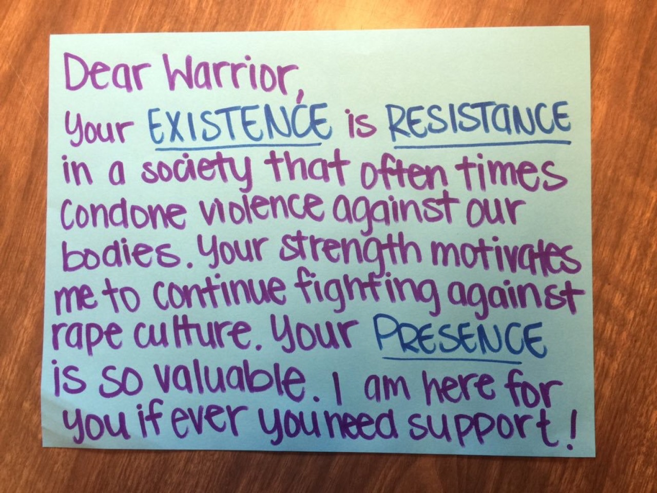 Dear Warrior,  Your EXISTENCE is RESISTANCE in a society that often times condones violence against our bodies. Your strength motivates me to continue fighting against rape culture. Your PRESENCE is so valuable. I am here for you if ever you need support!