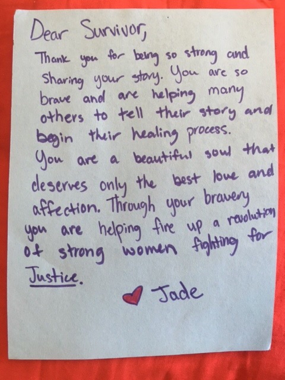 Dear Survivor,  Thank you for being so strong and sharing your story. You are so brave and are helping many others to tell their story and begin their healing process. You are a beautiful soul that deserves only the best love and affection. Through your bravery you are helping fire up a revolution of strong women fighting for justice.  Love, Jade