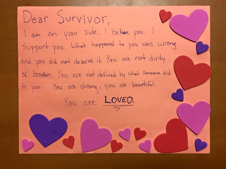 Dear Survivor,  I am on your side. I believe you. I support you. What happened to you was wrong and you did not deserve it. You are not dirty or broken. You are not defined by what someone did to you. You are strong, you are beautiful.  You are LOVED.