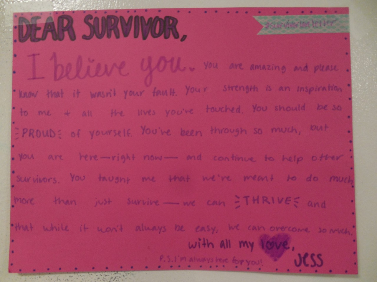 Dear Survivor,  I believe you. You are amazing and please know that it wasn't your fault. Your strength is an inspiration to me & all the lives you've touched. You should be so PROUD of yourself. You've been through so much, but you are here– right now– and continue to help other survivors. You taught me that we're meant to do much more than just survive– we can THRIVE and that while it wont always be easy, we can overcome so much.  With all my love, Jess  P.S. I'm always here for you!