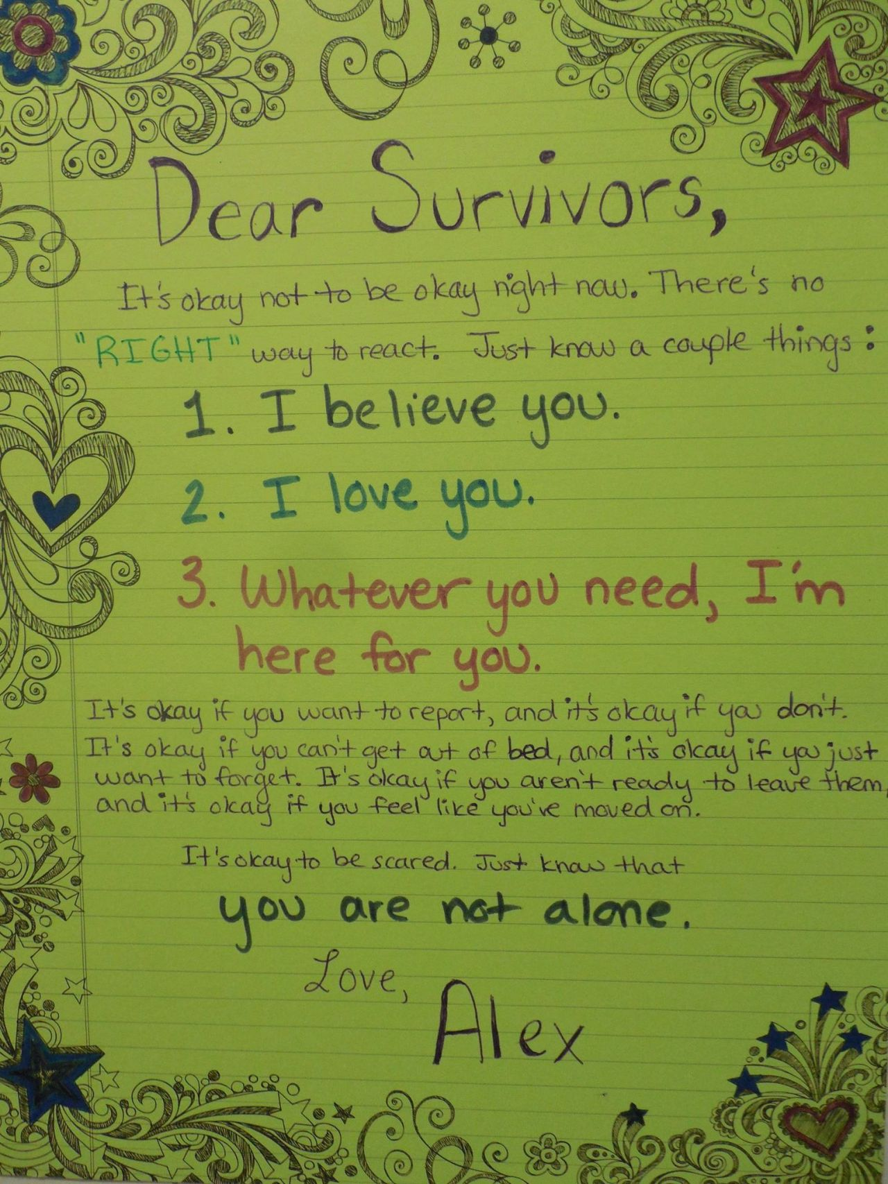 """Dear Survivors,  It's okay not to be okay right now. There's no """"RIGHT"""" way to react. Just know a couple things:  1. I believe you. 2. I love you. 3. Whatever you need, I'm here for you.  It's okay if you want to report, and it's okay if you don't. It's okay if you can't get out of bed, and it's okay if you just want to forget. It's okay if you aren't ready to leave and it's okay if you feel like you've moved on.  It's okay to be scared.  Just know that you are not alone.  Love,  Alex"""