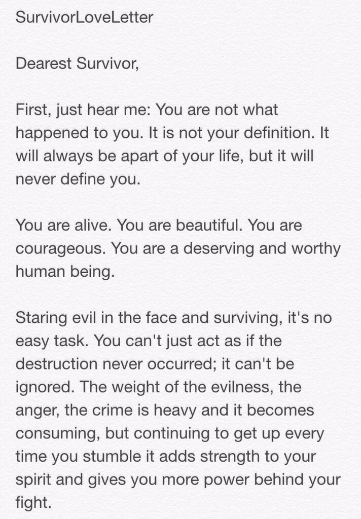 SurvivorLoveLetter  Dearest Survivor,  First, just hear me: You are not what happened to you. It is not your definition. It will always be apart of your life, but it will never define you.  You are are alive. You are beautiful. You are courageous. You are a deserving and worthy human being.  Staring evil in the face and surviving, it's no easy task. You can't just act as if the destruction never occurred; it can't be ignored. The weight of the evilness, the anger, the crime is heavy and it becomes consuming, but continuing to get up every time you stumble it adds strength to your spirit and gives you more power behind your fight.