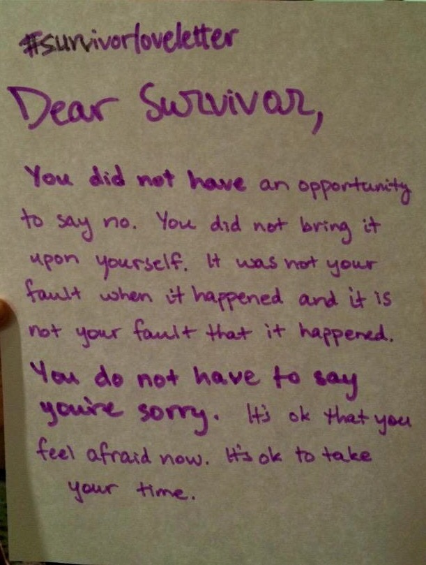 #survivorloveletter  Dear Survivor,  You did not have an opportunity to say no. You did not bring it upon yourself. It was not your fault when it happened and it is not your fault that it happened. You do not have to say you're sorry, It's ok that you feel afraid now. It's ok to take your time.