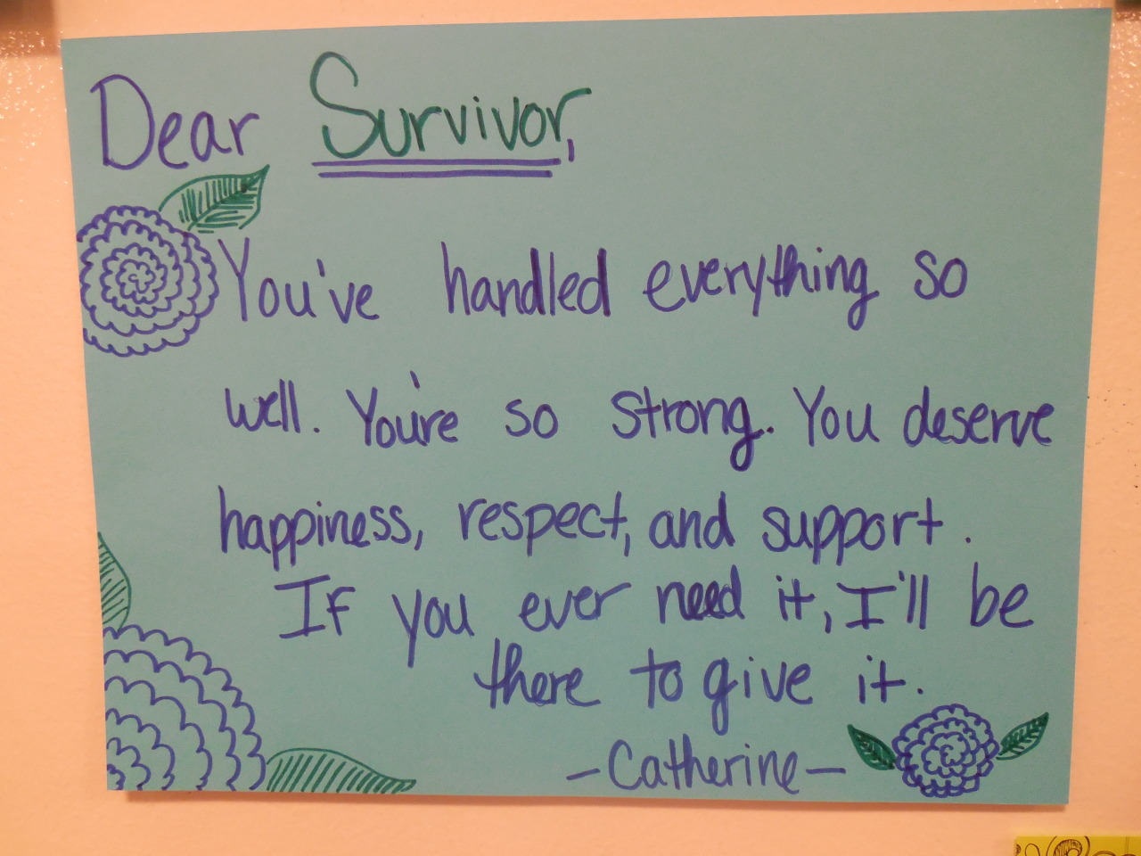 Dear Survivor,  You've handled everything so well. You're so strong. You deserve happiness, respect, and support. If you ever need it, I'll be there to give it.  -Catherine-