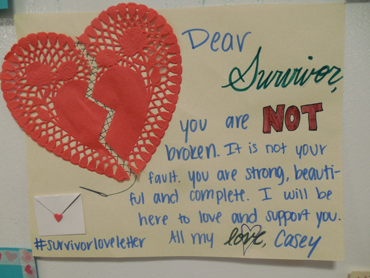 Dear Survivor,  You are NOT broken. It is not your fault. You are strong, beautiful and complete. I will be here to love and support you.  All my love, Casey  #survivorloveletter