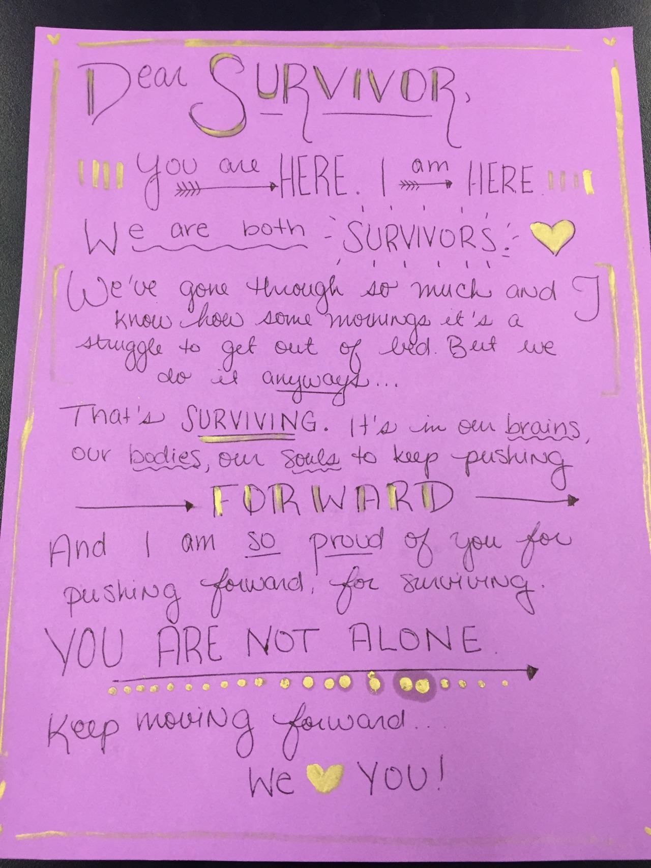 Dear Survivor,   You are here. I am here. We are both survivors. We've gone through so much and I know how some mornings it's a struggle to get out of bed. But we do it anyways…   That's surviving. It's in our brains, our bodies, our souls to keep pushing forward. And I am so proud of you for pushing forward, for surviving. You are not alone. Keep moving forward.   We love you!