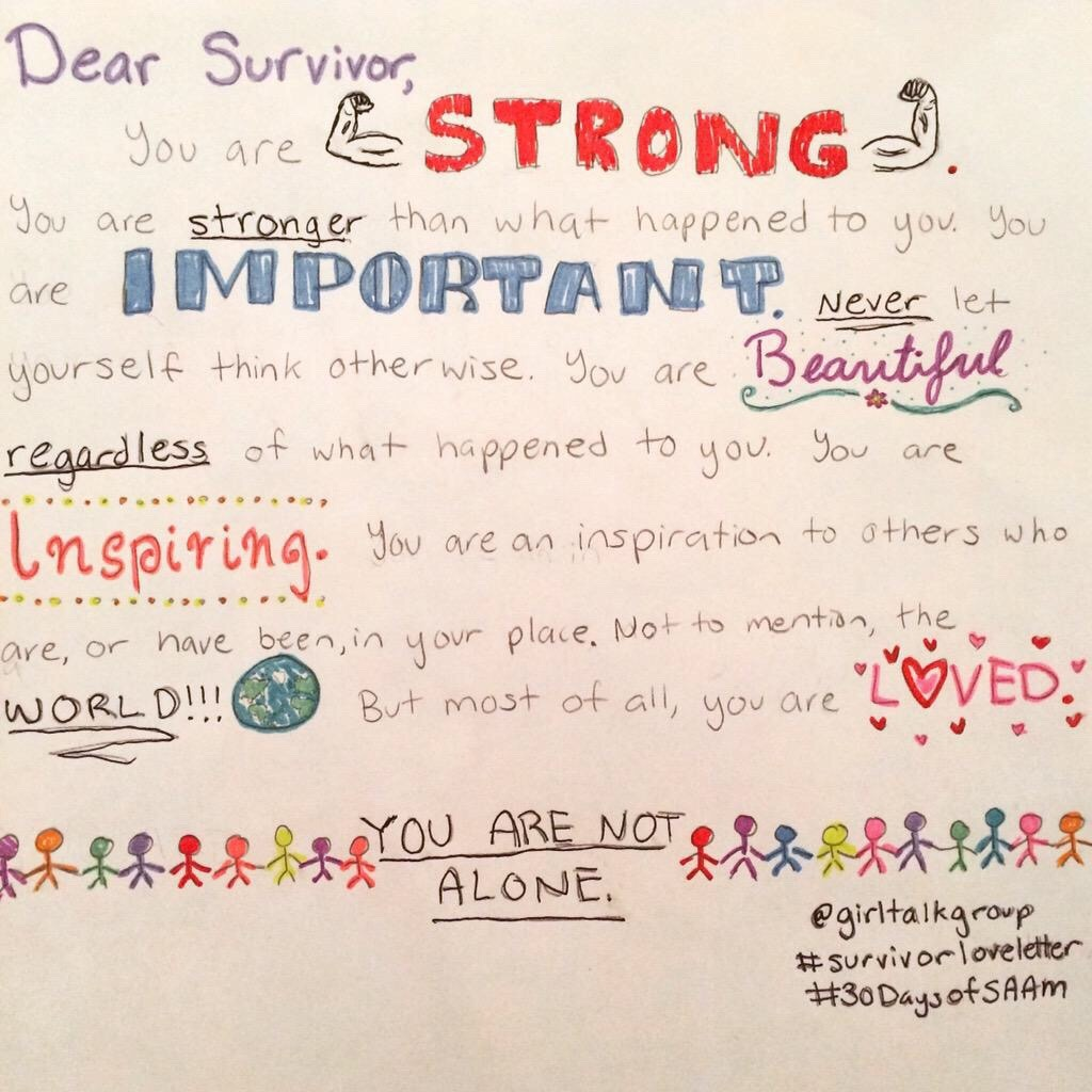 Dear Survivor,  You are STRONG. You are stronger than what happened to you. You are IMPORTANT. Never let yourself think otherwise. You are beautiful, regardless of what happened to you. You are inspiring. You are an inspiration to others who are, or have been, in your place. Not to mention, the WORLD!!! But most of all, you are LOVED.  YOU ARE NOT ALONE.   @girltalkgroup  #survivorloveletter #30DaysofSAAM