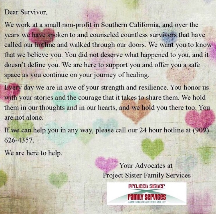 Dear Survivor,  We work at a small non-profit in Southern California, and over the years we have spoken to and counseled countless survivors that have called our hotline and walked through our doors. We want you to know that we believe you. You did not deserve what happened to you, and it doesn't define you. We are here to support you and offer you a safe space as you continue on your journey of healing.  Every day we are in awe of your strength and resilience. Your honor us with your stories and the courage that it takes to share them. We hold them in our thoughts and in our hearts, and we hold you there too. You are not alone.  If we can help you in any way, please call our 24 hour hotline at (909) 626-4357.  We are here to help.  Your advocates at  Project Sister Family Services
