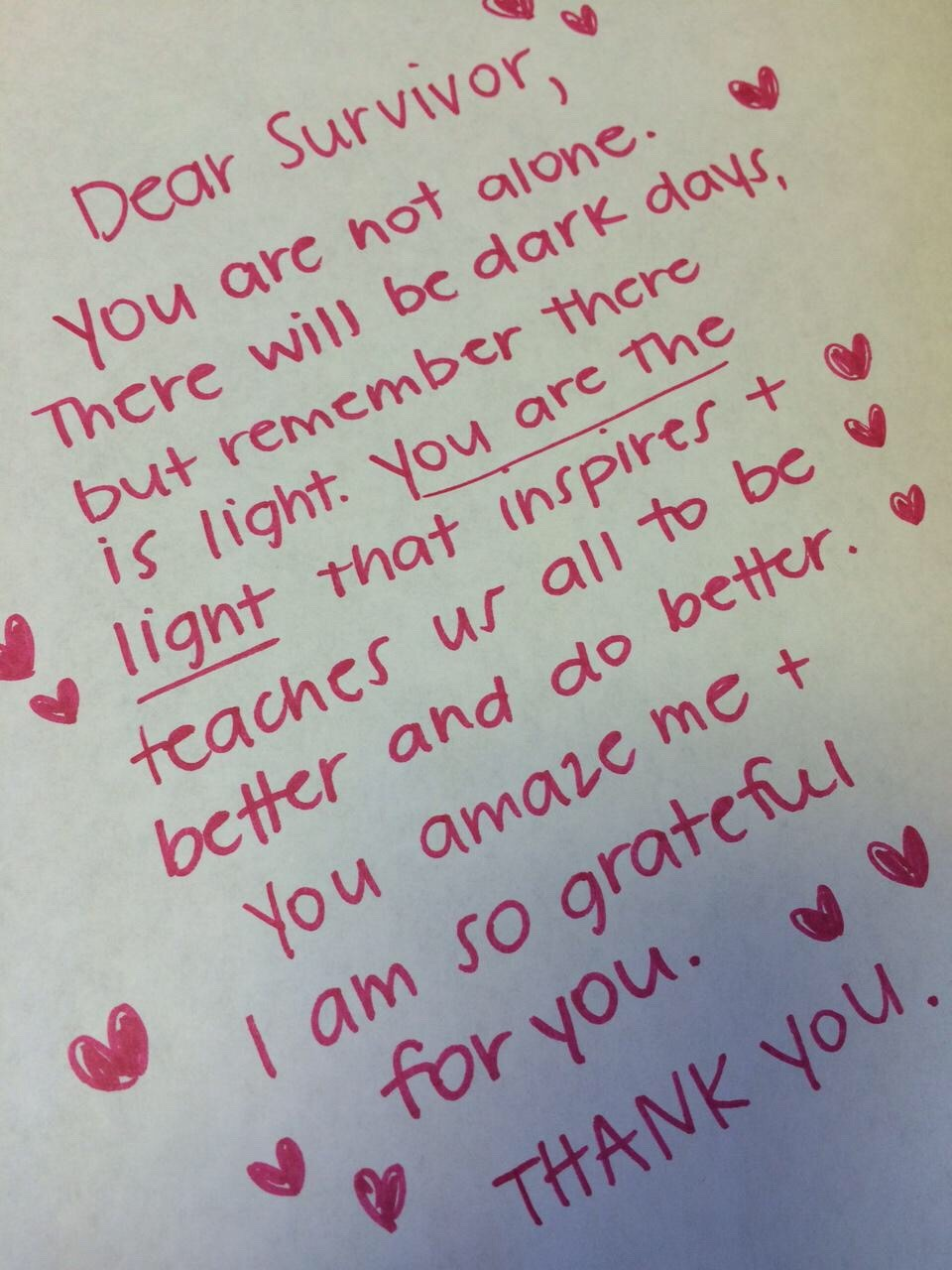 Dear Survivor,  You are not alone. There will be dark days, but remember that there is light, You are the light that inspires & teaches us all to be better and do better. You amaze me & I am so grateful for you.  THANK YOU.