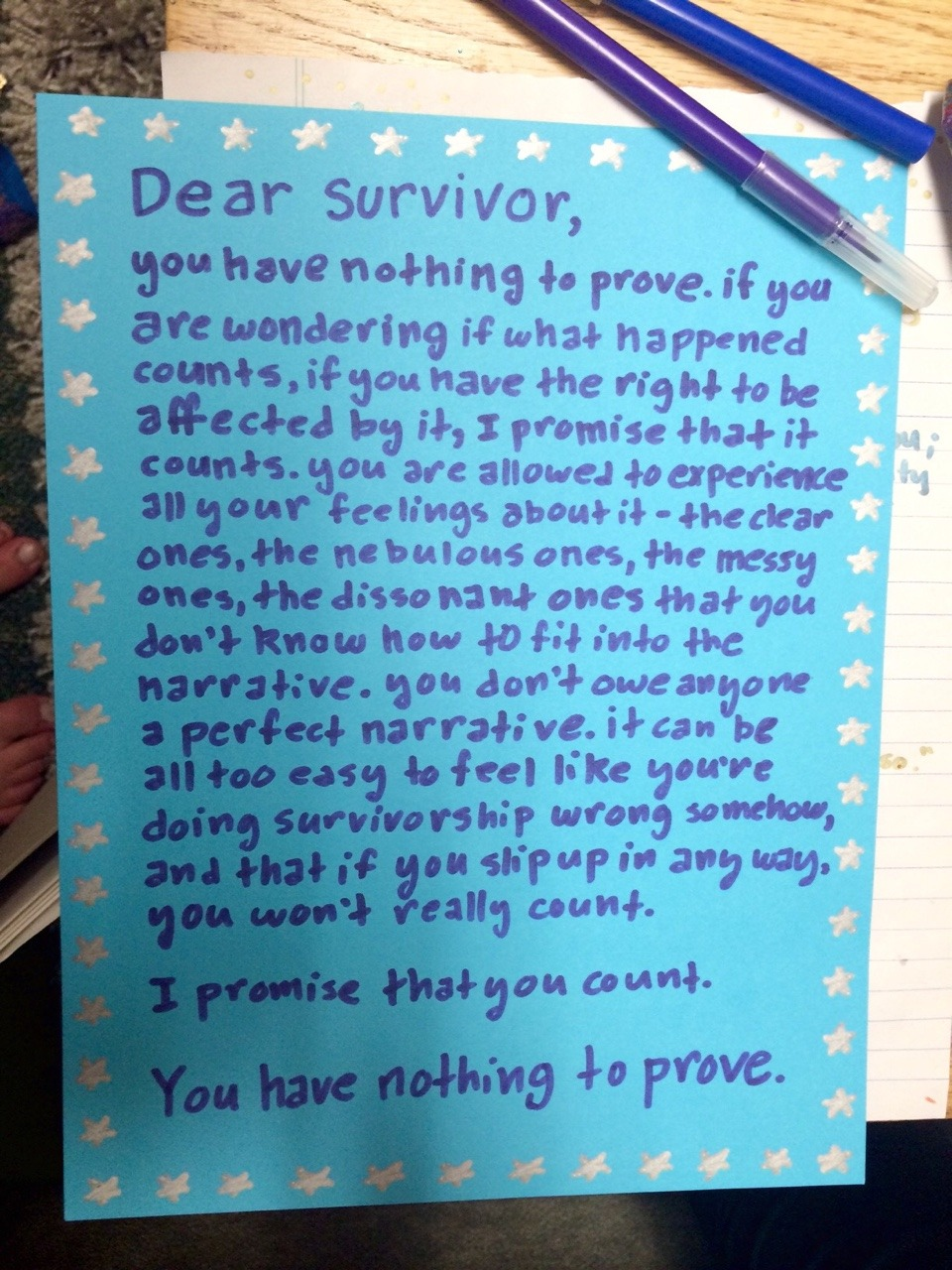 Dear Survivor,  you have nothing to prove. if you are wondering if what happened counts, if you have the right to be affected by it, I promise that it counts. you are allowed to experience all your feelings about it - the clear ones, the nebulous ones, the messy ones, the dissonant ones that you don't know hot to fit into the narrative. you don't owe anyone a perfect narrative. it can be all too easy to feel like you're doing survivorship wrong somehow, and that if you slip up in any way, it won't really count.  I promise that you count.  You have nothing to prove.