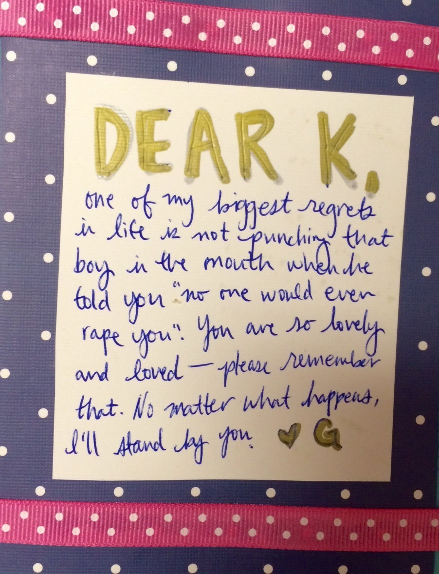 """Dear K,  one of my biggest regrets in life is not punching that boy in the mouth when he told you""""no one would ever rape you""""! You are so lovely and loved– please remember that. No matter what happens, I'll stand by you.  Love G"""
