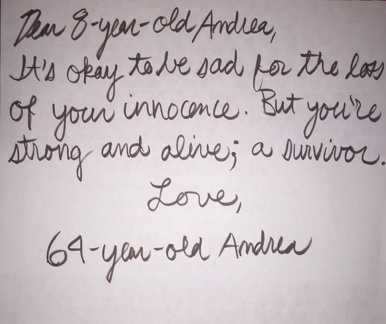Dear 8-year-old Andrea,  It's okay to be sad for the loss of your innocence. But you're strong and alive; a survivor.  Love,  64-year-old Andrea