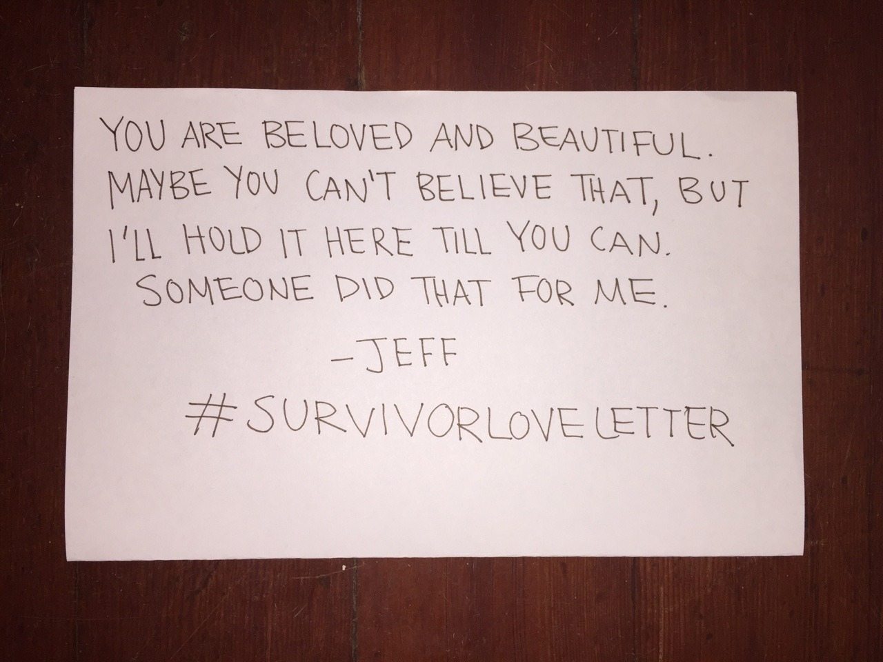 You are beloved and beautiful. Maybe you can't believe that, but I'll hold it here till you can. Someone did that for me.  -Jeff  #SURVIVORLOVELETTER