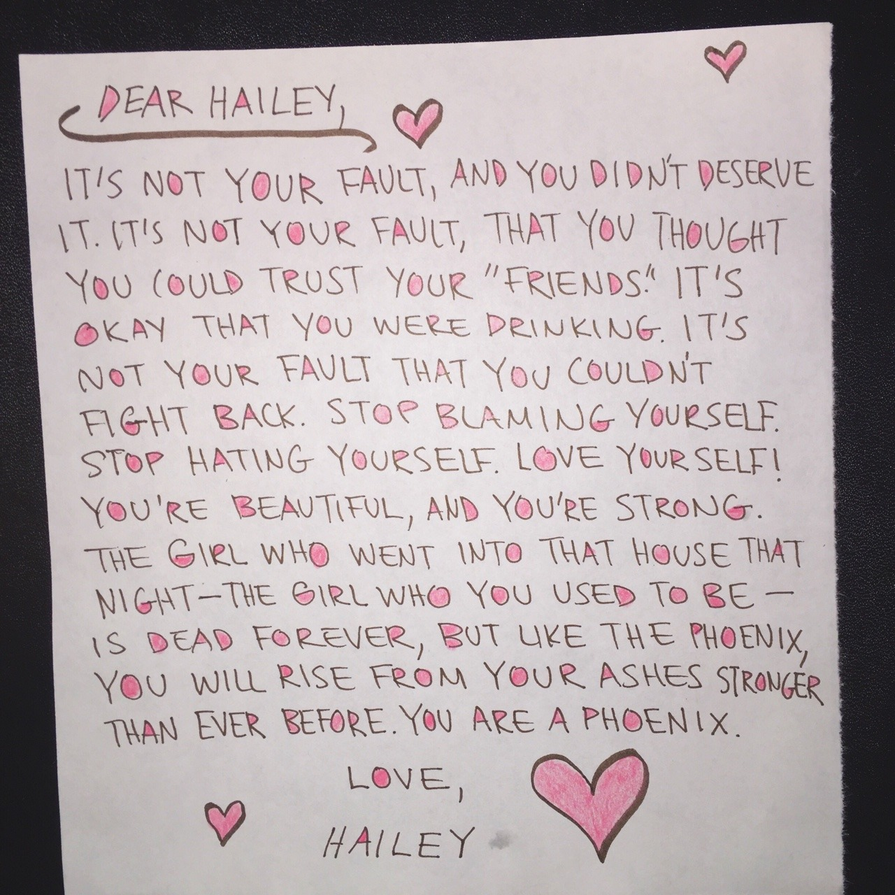 """Dear Hailey,  It's not your fault, and you didn't deserve it. It's not your fault, that you thought you could trust your""""friends."""" It's okay that you were drinking. It's not your fault that you couldn't fight back. Stop blaming yourself. Stop hating yourself. Love yourself! You're beautiful, and you're strong. The girl who went into that house that night- the girl who you used to be- is dead forever, but like the phoenix, you will rise from the ashes stronger than ever before. You are a phoenix.  Love, Hailey"""
