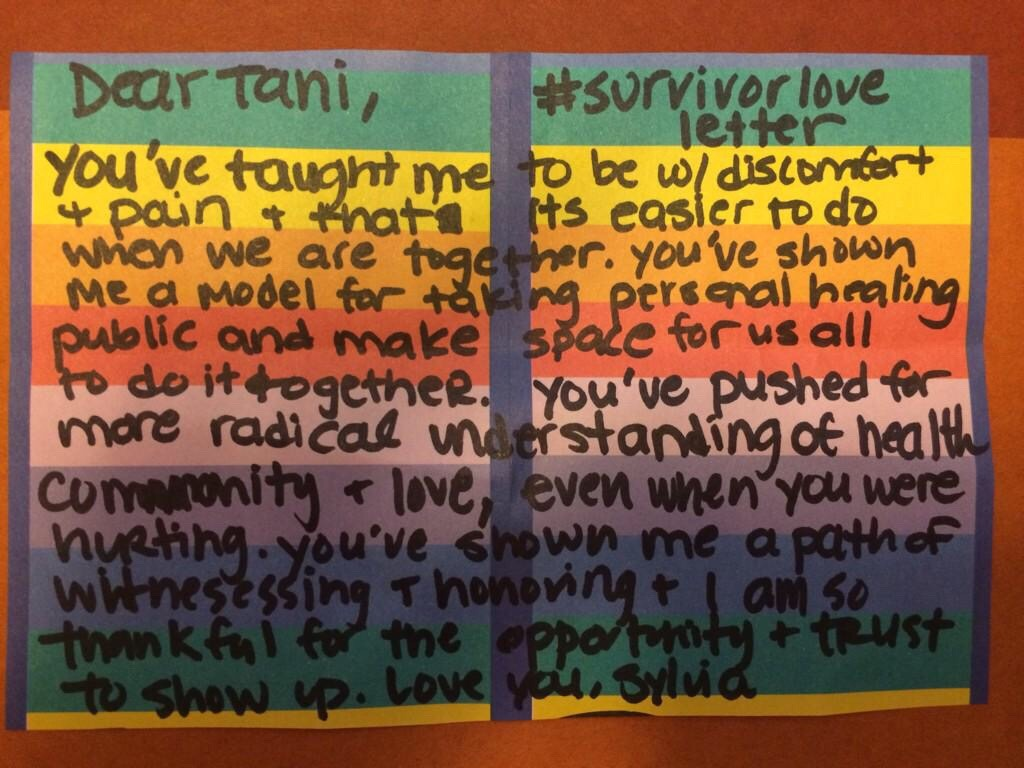 Dear Tani,  You've taught me to be w/ discomfort & pain & that it's easier to do when we are together. You've shown me a model for taking personal healing public and make space for us all to do it together. You've pushed for more radical understanding of health community & love, even when you were hurting. You've shown me a path of witnessing & honoring & I am so thankful for the opportunity & trust to show up.  Love you, Sylvia