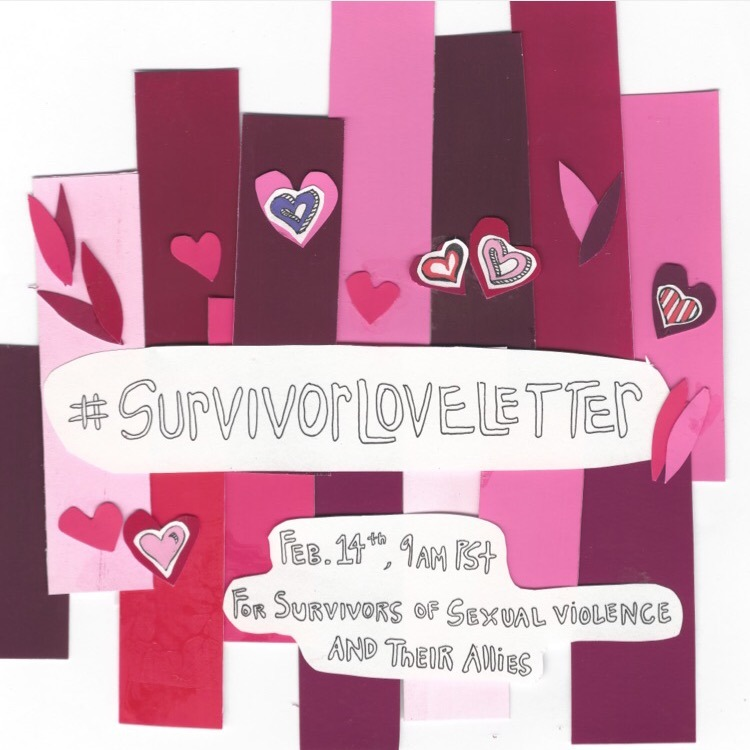 For many of us, Valentine's Day is an anniversary of violence. #survivorloveletter is a call to survivors of sexual violence and our loved ones to publicly celebrate our lives. By telling our stories we seek to build knowledge and reflect on the ways we heal ourselves and our communities.    Write a #survivorloveletter and submit it to our tumblr or email your letter to tani.ikeda@gmail.com. Help us flood the internet with love for survivors using the hashtag #survivorloveletter.