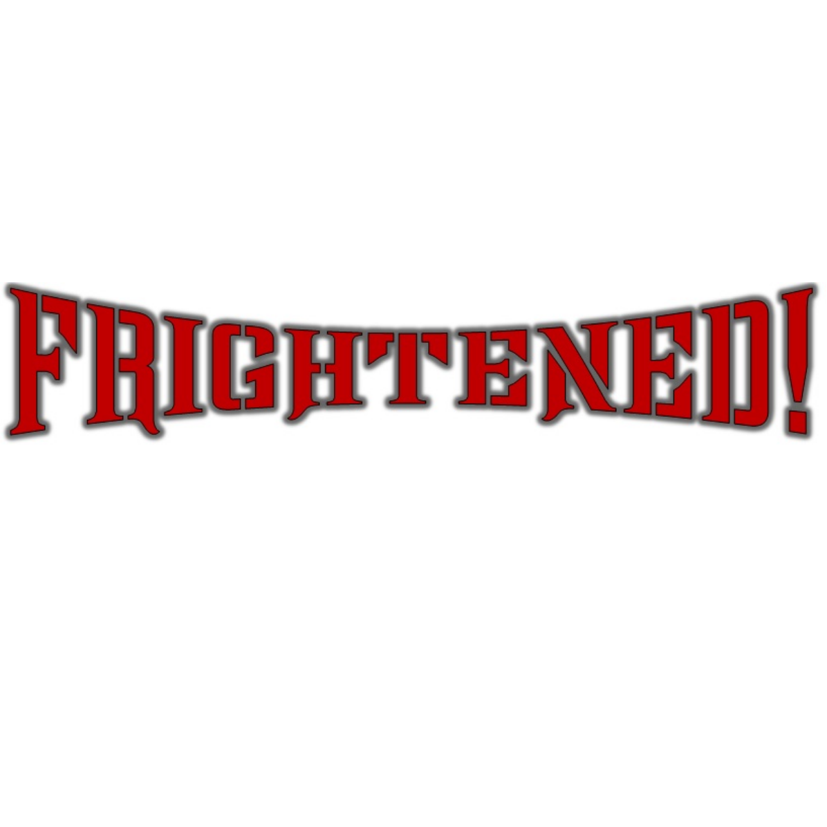 FRIGHTENED!