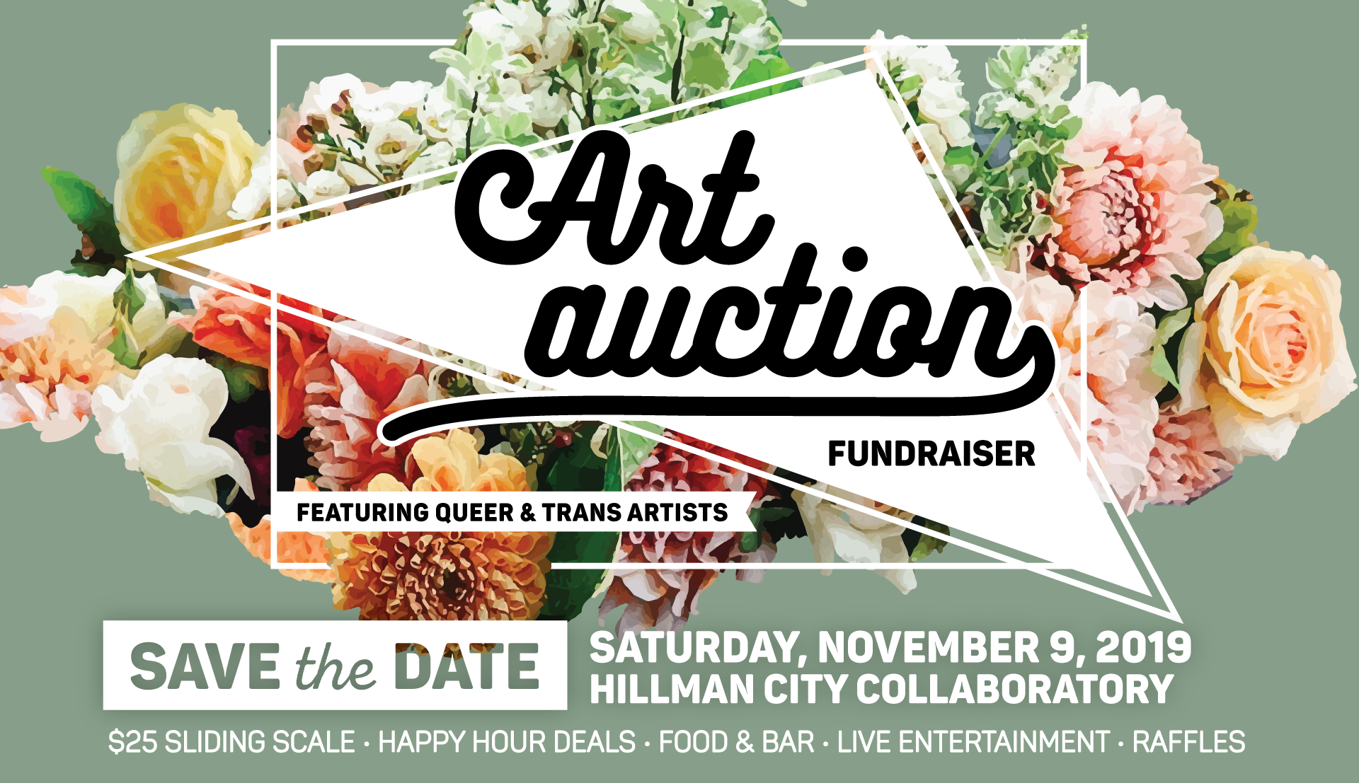 Image description: Art Auction Fundraiser featuring queer & trans artists - Save the Date: Saturday, November 9, 2019 @ Hillman City Collaboratory - $25 sliding scale, Happy hour deals, Food & bar, Live entertainment, Raffles   Green background with pastel bouquet of flowers as background; white outline of a box intertwining with floral design, white triangle as main focal point behind title