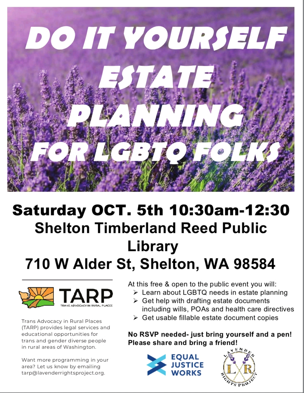 Join TARP this Saturday Oct 5th for a free LGBTQ Estate Planning Workshop in Shelton, WA! - When: 10/5/19 from 10:30 am to 12:30 pmWhere: At the Shelton Timberland Reed Library 710 W. Alder St, Shelton, WA 98584No need to RSVP! Email tarp@lavenderrightsproject.org for more info. Click on the image to the right to be taken to the FB event page.