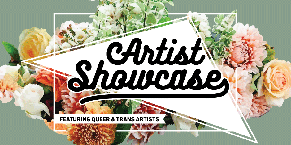Image description: Artist Showcase featuring queer & trans artists   Green background with pastel bouquet of flowers as background; white outline of a box intertwining with floral design, white triangle as main focal point behind title