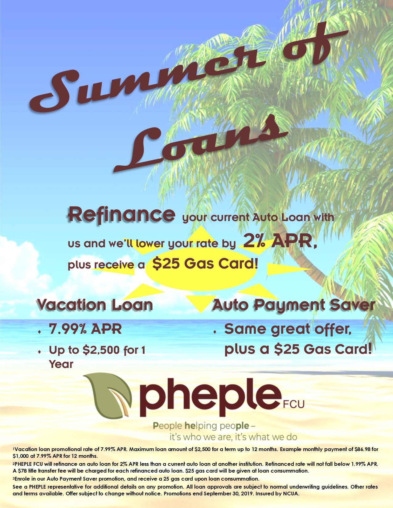 Refinance-your-current-Auto-Loan-with-us-and-we'll-lower-your-rate-by-2%-APR-plus-receive-a-25-Gas-Card -Auto-Payment-Saver-Same-great-offer-plus-a-25-Gas-Card-Vacation-Loan-7.99%-APR-Up-to-2,500-for-1-Year-Vacation-loan-promotional-rate-of-7.99-APR-Maximum-loan-amount-of-2,500-for-a-term-up-to-12-months-Example-monthly-payment-of-86.98-for-1,000-at-7.99-APR-for-12-months-2PHEPLE-FCU-will-refinance-an-auto-loan-for-2-APR-less-than-a-current-auto-loan-at-another-institution-Refinanced-rate-will-not-fall-below-1.99-APR-A-78-title-transfer-fee-will-be-charged for-each-refinanced-auto-loan-25-gas-card-will-be-given-at-loan-consummation-3Enrole-in-our-Auto-payment-Saver-promotion-and-receive-a-25-gas-card-upon-loan-consummation-See-a-PHEPLE-representative-for-additional-details-on-any-promotion-All-loan-approvals-are-subject-to-normal-underwriting-guidelines-Other-rates-and-terms-available-Offer-subject-to-change-without-notice-Promotions-end-September-30-2019-Insured-by-NCUA.