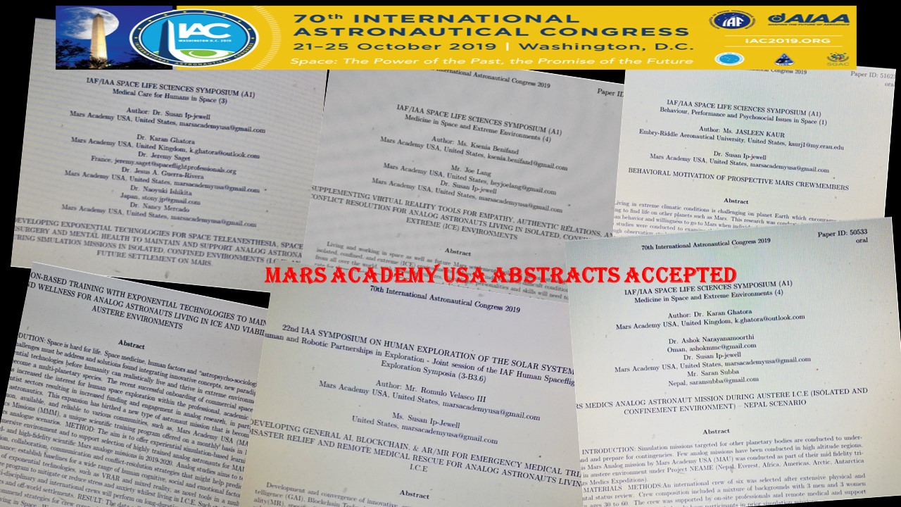 CONGRATULATIONS  Such exciting news!!! Well done to MAU Alumni community. for great scientific and innovation research and hard work accomplished in 2018-2019, We have just received announcement that SIX MAU abstracts was ACCEPTED for presentations into the upcoming International Astronautical Congress, IAC19, to be held in Washington, DC in October (which will celebrate the 50th Anniversary of the Apollo Mission landing on the Moon!) List of title abstracts accepted are: 1) DEVELOPING GENERAL AI, BLOCKCHAIN, & AR/MR FOR EMERGENCY MEDICAL TRIAGE,DISASTER RELIEF AND REMOTE MEDICAL RESCUE FOR ANALOG ASTRONAUTS LIVING IN I.C.E - Authors:  Jay Velasco , Dr  Susan Ip-Jewell , 2) MARS MEDICS ANALOG ASTRONAUT MISSION DURING AUSTERE I.C.E (ISOLATED & CONFINEMENT ENVIRONMENT) – NEPAL SCENARIO - Authors: Dr  Karan Singh Ghatora , DrDr  Ashok Narayanamoorthi i,  Saran Subba , Dr  Carlos Salicrup , Dr  Susan Ip-Jewell ,  Jay Velasco , Dr Maria Harney,  Mariya Pyter , 3) SUPPLEMENTING VIRTUAL REALITY TOOLS FOR EMPATHY, AUTHENTIC RELATIONS, AND CONFLICT RESOLUTION FOR ANALOG ASTRONAUTS LIVING IN ISOLATED, CONFINED, AND EXTREME (ICE) ENVIRONMENTS - Authors:  Ksenia Benifand ,  Joe Lang ,  Susan Ip-Jewell , 4) DEVELOPING EXPONENTIAL TECHNOLOGIES FOR SPACE TELEANESTHESIA, SPACE TELESURGERY AND MENTAL HEALTH TO MAINTAIN AND SUPPORT ANALOG ASTRONAUTS DURING SIMULATION MISSIONS IN ISOLATED, CONFINED ENVIRONMENTS (I.C.E) AND FUTURE SETTLEMENT ON MARS. - Authors: Susan Ip-Jewell,  Jeremy Saget ,  Jesus Adrian  5) SIMULATION-BASED TRAINING WITH EXPONENTIAL TECHNOLOGIES TO MAINTAIN HEALTH AND WELLNESS FOR ANALOG ASTRONAUTS LIVING IN ICE AND VIABILITY IN AUSTERE ENVIRONMENTS - Authors:  Karan Singh Ghatora ,  Susan Ip-Jewell  l Jay Velasco ,  Jeremy Saget , Dr Maria Harney ( Mariya Pyter )  Tarun Bandemegala ,  Aimee Lynn   Reena BoBeena ,  Ksenia Benifand , Nancy Mercado 6) BEHAVIORAL MOTIVATION OF PROSPECTIVE MARS CREWMEMBERS (backup) - Author:  Jasleen Josan \  www.marsacademyusa.com  tr