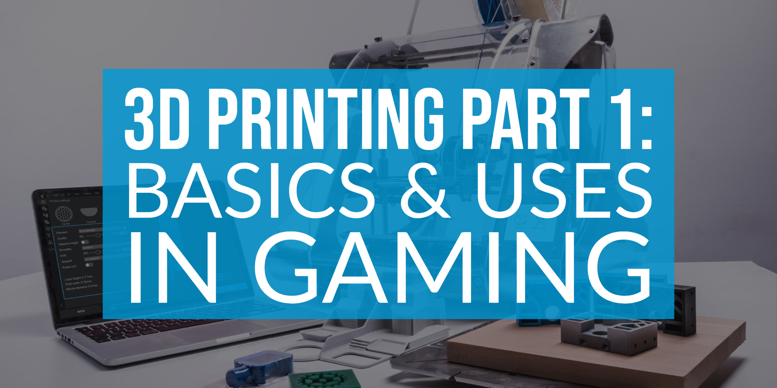 3D Printing Part 1_ Basics and uses in Gaming Copy Post Header.jpg