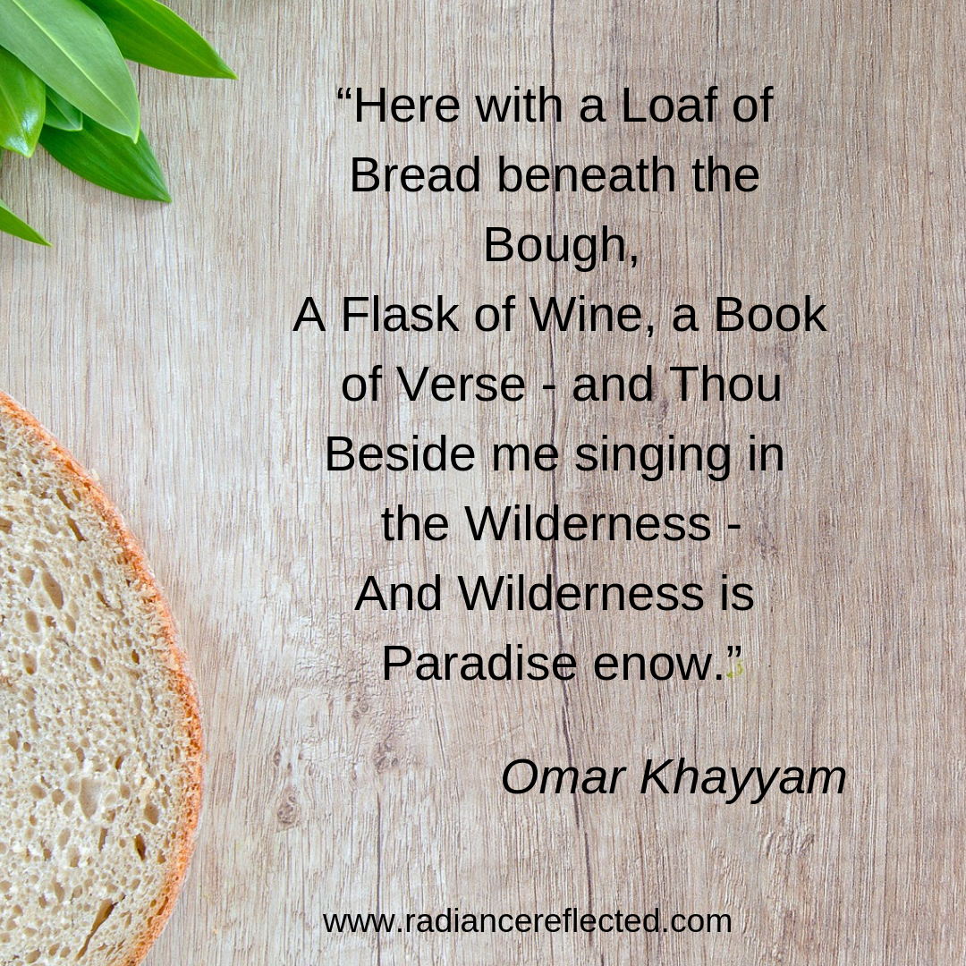 """""""Here with a Loaf of Bread beneath the Bough, A Flask of Wine, a Book of Verse - and Thou Beside me singing in the Wilderness - And Wilderness is Paradise enow."""".png"""