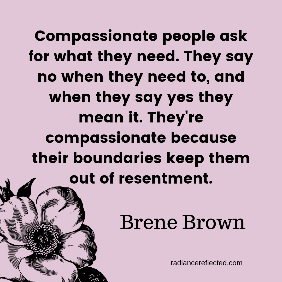 Compassionate people ask for what they need. They say no when they need to, and when they say yes they mean it. They're compassionate because their boundaries keep them out of resentment..png