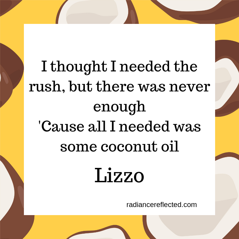 I thought I needed the rush, but therewas never enough 'Cause all I needed was some coconut oil (1).png