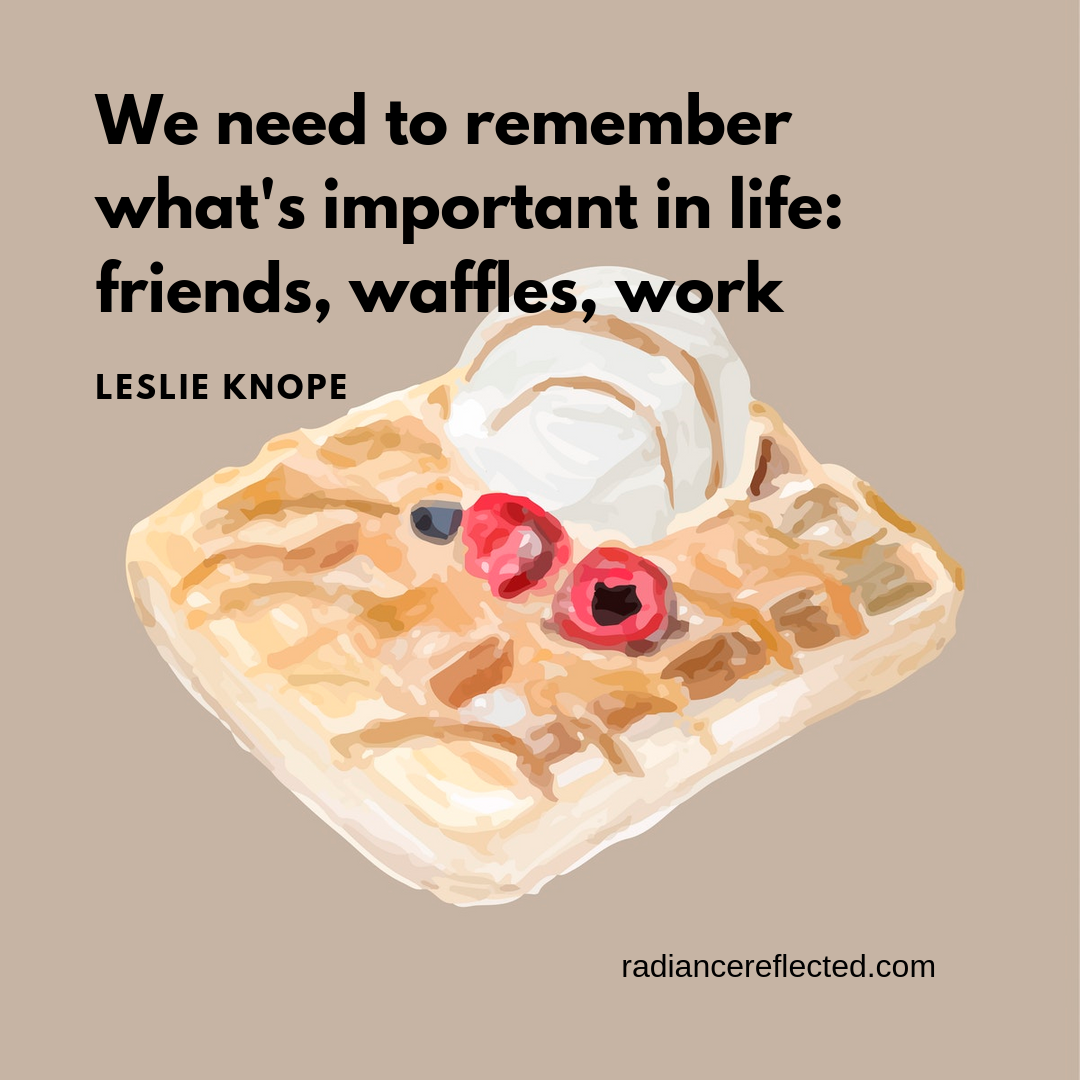 We need to remember what's important in life_ friends, waffles, work.png