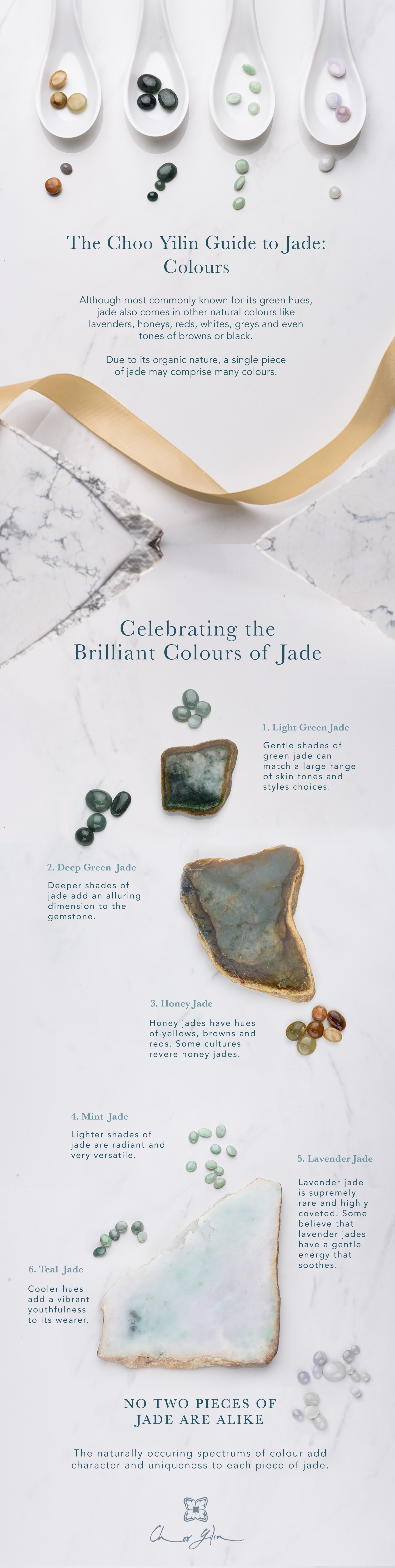 The Choo Yilin Guide to Jade: Colours. Although most commonly known for its green hues, jade also comes in other natural colours like lavenders, honeys, reds, whites, greys and even tones of browns or black.  Due to its organic nature, a single piece of jade may comprise many colours.Celebrating the Brilliant Colours of Jade. Light Green Jade.Gentle shades of green jade can match a large range of skin tones and styles choices. Deep Green Jade:Deeper shades of jade add an alluring dimension to the gemstone. Honey Jade.Honey jades have hues of yellows, browns and reds. Some cultures revere honey jades. Mint Jade.Lighter shades of jade are radiant and very versatile. Lavender Jade.Lavender jade is supremely rare and highly coveted. Some believe that lavender jades have a gentle energy that soothes. Teal Jade.Cooler hues add a vibrant youthfulness to its wearer.NO TWO PIECES OF JADE ARE ALIKE The naturally occuring spectrums of colour add character and uniqueness to each piece of jade.