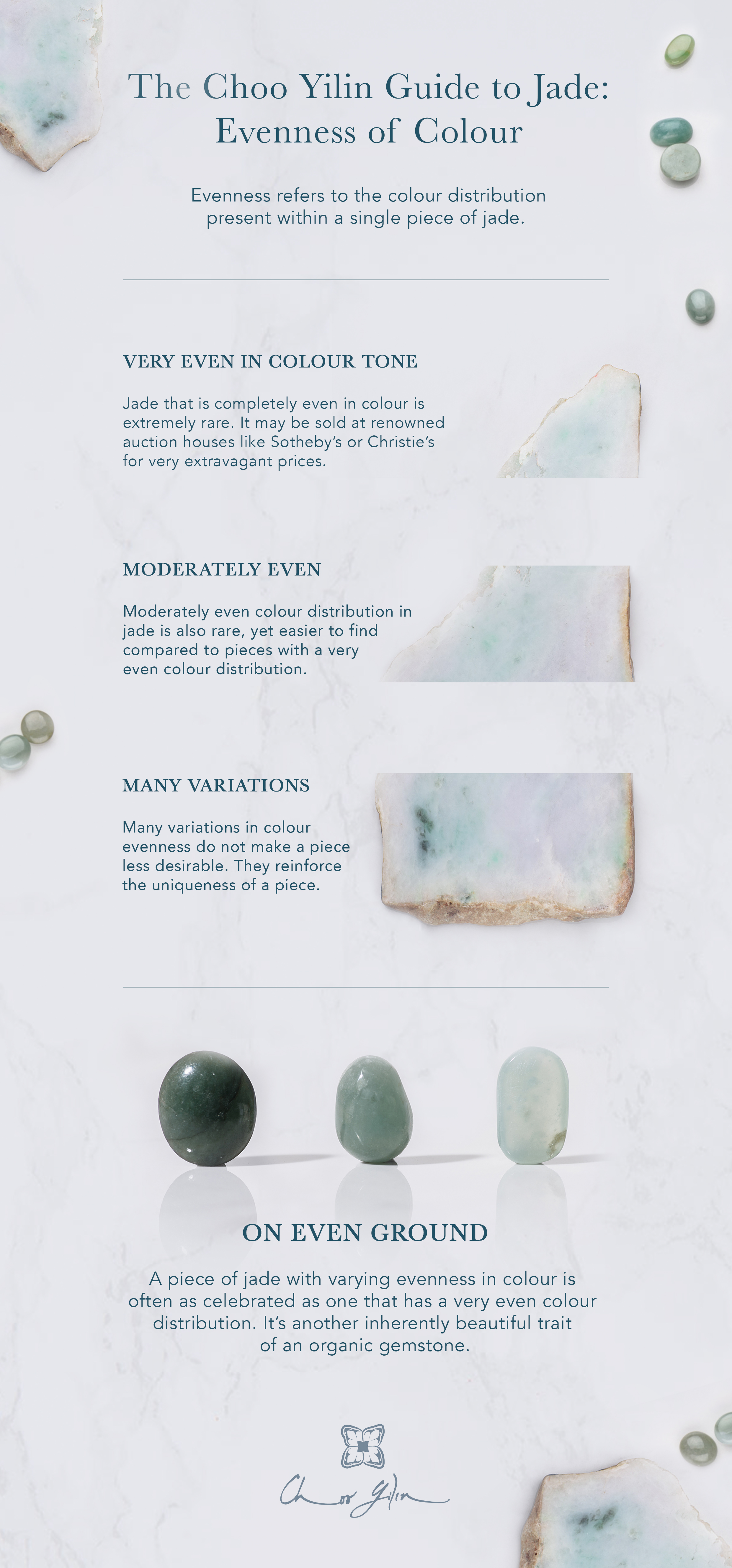 The Choo Yilin Guide to Jade: Evenness of Colour Evenness refers to the colour distribution present within a single piece of jade. VERY EVEN IN COLOUR TONE Jade that is completely even in colour is extremely rare. It may be sold at renowned auction houses like Sotheby's or Christie's for very extravagant prices. MODERATELY EVEN Moderately even colour distribution in jade is also rare, yet easier to find compared to pieces with a very even colour distribution. MANY VARIATIONS Many variations in colour evenness do not make a piece less desirable. They reinforce the uniqueness of a piece. ON EVEN GROUND A piece of jade with varying evenness in colour is often as celebrated as one that has a very even colour distribution. It's another inherently beautiful trait of an organic gemstone.