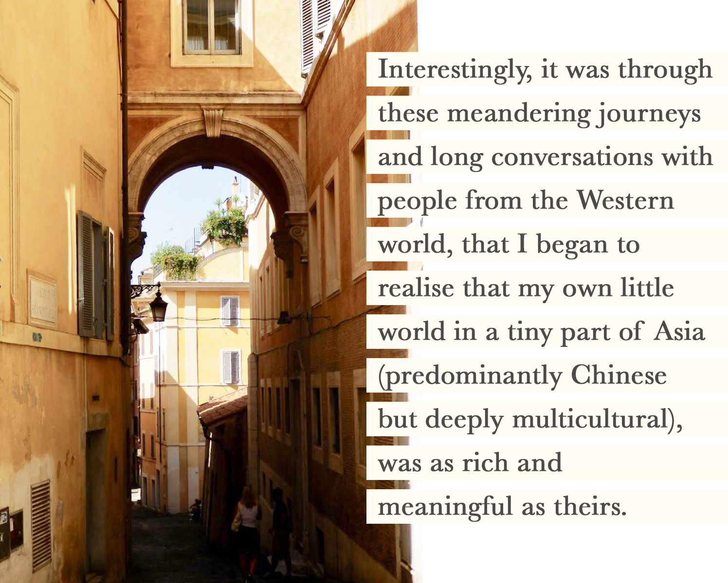 Interestingly, it was through these meandering journeys and long conversations with people from the Western world, that I began to realise that my own little world in a tiny part of Asia (predominantly Chinese but deeply multicultural), was as rich and meaningful as theirs. It came with the epiphany that it was merely my own prejudice, ignorance, and insecurities that had perceived my side of the world as inferior.