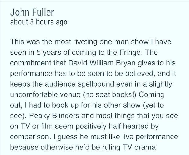 Not havin professional reviews (I use the term 'professional' VERY loosely) this year, but heres some audience reviews for #FragilityofMan. No motive,no egos,no politics, no self indulgent snobby poetry, just random people saying what they thought of it . . #edfringe #edfringe2019 #makeyourfringe #edfringe19 #edinburghfringe #edinburgh #edinburghfringefestival #edinburghfestivalfringe #theatre #actor