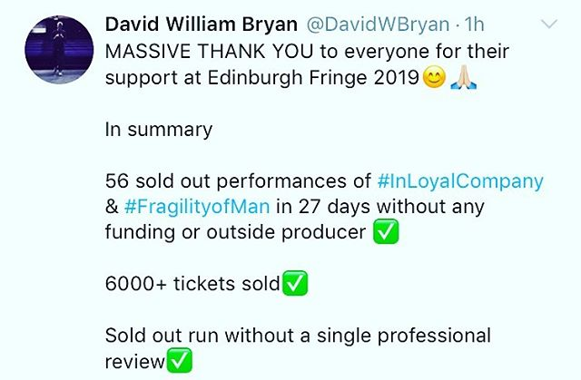 Well that's it, my third Edinburgh Fringe done ✅ . . Just wanna say a massive thank you to the unbelievably supportive love of my life @katie_a_w_ for the endless support😊🙏🏼 . . My genius sound & lighting guru @jonnytechs . . My incredible team of assistants @tomcforeman @maxrace_ @alicevgold . . My amazing camera man @aydanwilder . . My wonderful Mother & Father Paul & Clare . . The @thepleasance for their incredible support. Specifically all the venue staff, box office crew and Nic & Jonny for believing in me and programming the shows in the first place. . . Also @holly_wren for her incredible photographs . . Elaine and Gillian for letting us crash at your houses🙏🏼 . . And to all of you folks who came to the shows and supported me through this mammoth task. . . Bring on Edinburgh Fringe 2020😊 . . #edfringe #edfringe2019 #makeyourfringe #edfringe19 #edinburghfringe #edinburgh #edinburghfringefestival #edinburghfestivalfringe #theatre #actor