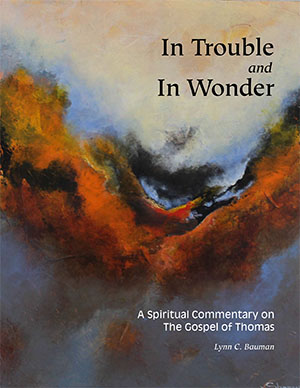 In Trouble and In Wonder - A Spiritual Commentary on the Gospel of Thomas - by Lynn C. Bauman$43.00 includes shipping and handlingThe full commentary of the Gospel of Thomas (Logion 1-114) is available with new indexes and other guidelines to help the serious seeker of this important, early Christian text. It is now understood that this collection of sayings found in Thomas' Gospel is an early, oriental and independent stream that came from the communities that received the teaching of Yeshua through his student, Thomas. Because fifty percent of the sayings are new to us they afford us a fresh approach to the teachings of the wisdom Master. This commentary provides an in-depth examination of that wisdom stream. It is meant to provide support for both individuals and groups who seek a more complete understanding.The entire text of the Gospel of Thomas is explored through this in-depth, spiritual commentary that looks not only at the historical-critical issues, but more importantly at the contribution that Thomas makes to the early wisdom traditions of Christianity, and particularly those streams of wisdom that flowed from the lips of Yeshua and his followers and East into the Oriental and Aramaic speaking worlds.It is clear that Thomas the Apostle listened deeply to the words and wisdom of Yeshua and stored in his own memory those sayings that were of utmost importance to him. That independent oral collection was then carried into the lands and communities of the East which treasured the Thomas tradition all the way to India and China and influenced all the communities in-between from the Syrians to the Persians, and then including the Kingdoms of Northern and Southern India, Nepal and Tibet, and on into the western lands of China.Yeshua's wisdom is fresh and living, and comes to us anew through these sayings, half of which are new to western Christianity. Each Logion in this volume is supported not only by the commentary, but by questions for personal and group inquiry and reflection, as well as material across traditions which address the sapiential teachings of these sayings. The effect is a multi-layered hyper-text much in the same tradition of commentaries like the Talmud which allow multiple insights and interpretations to live side by side to encourage further exploration and reflection.
