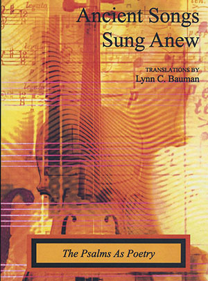 Ancient Songs Sung Anew - The Psalms as Poetry - 2nd editionTranslation by Lynn C. Bauman$18.00 includes shipping and handlingThis concise edition of just the Psalms themselves, without notes or meditations, is small enough to be carried for personal use. It contains the same poetic translation as the larger text in a beautiful new font and cover that complements the original text. These songs and prayers are the heart-felt cries of men and women as they journey across the troubled landscape of our world.