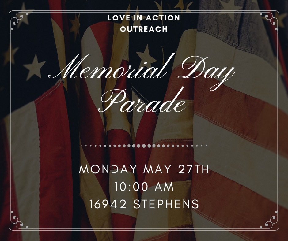 Love in Action will be attending the Eastpointe Memorial Day Parade for the third year in a row to minister at this fun event. In preparation LIA is collecting Bibles, small bottles of water, candy and small personal sized bags of chips. LIA will be in the parade as well as ministering on the sidelines so if you would like to help with this ministry in any capacity please speak with Leah Scalf or message the Love in Action Ministries Facebook page!