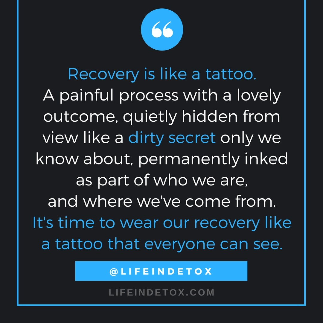 Recovery is like a tattoo.A painful process with a lovely outcome, quietly hidden from view like a dirty secret only we know about, permanently inked as part of who we are, and where we've come from..jpeg