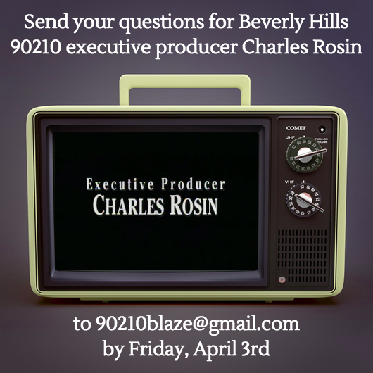 "We're so pleased to announce a special interview episode of our podcast with  Beverly Hills 90210  executive producer Charles Rosin, coming to you after the season one finale episode ""Home Again.""  Listeners, if you have any questions for Mr. Rosin, especially about season one, please send them to 90210blaze@gmail.com by Friday, April 3rd."